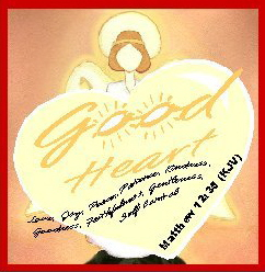 Good Heart--Matthew 12:35 (KJV)